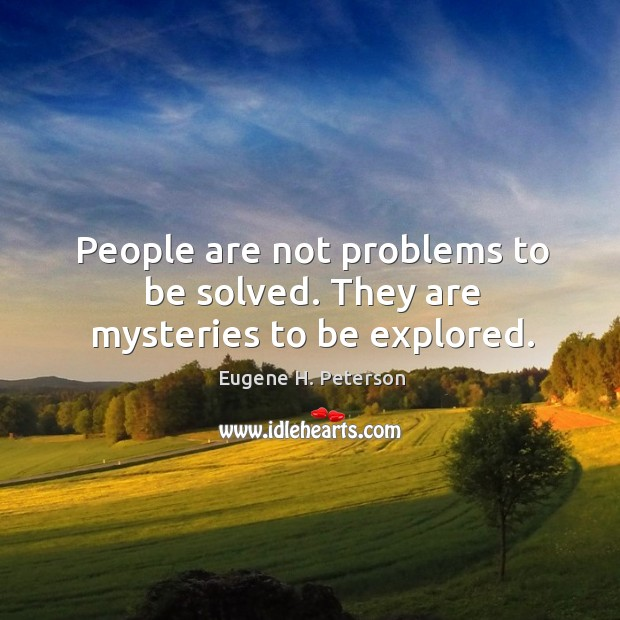 People are not problems to be solved. They are mysteries to be explored. Image