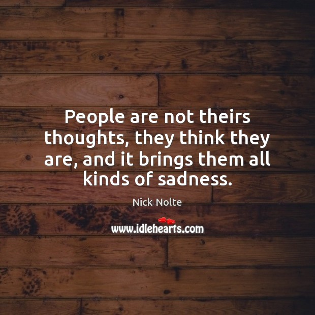 People are not theirs thoughts, they think they are, and it brings Nick Nolte Picture Quote