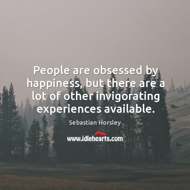 People are obsessed by happiness, but there are a lot of other Sebastian Horsley Picture Quote