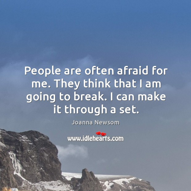 People are often afraid for me. They think that I am going to break. I can make it through a set. Joanna Newsom Picture Quote