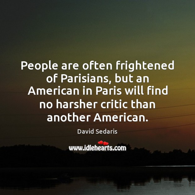 People are often frightened of Parisians, but an American in Paris will David Sedaris Picture Quote