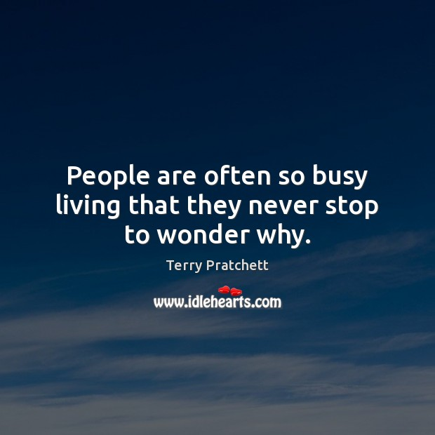 People are often so busy living that they never stop to wonder why. Terry Pratchett Picture Quote