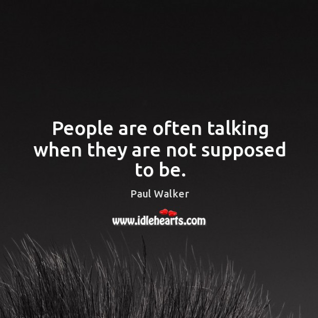 People are often talking when they are not supposed to be. Paul Walker Picture Quote