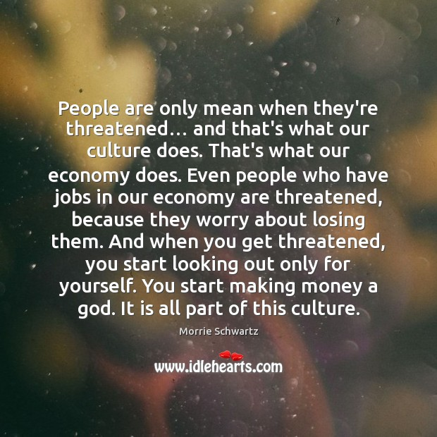 People are only mean when they're threatened… and that's what our culture Morrie Schwartz Picture Quote