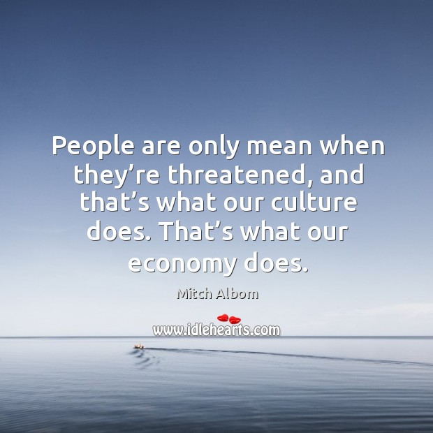 People are only mean when they're threatened, and that's what our culture does. Image