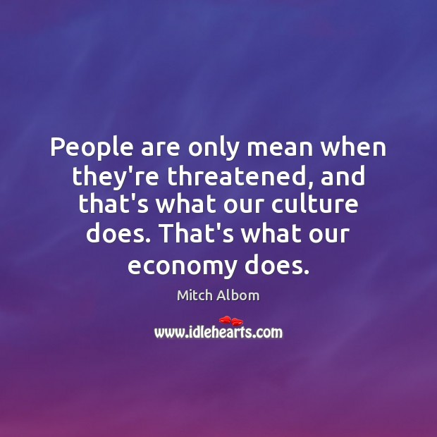 People are only mean when they're threatened, and that's what our culture Mitch Albom Picture Quote