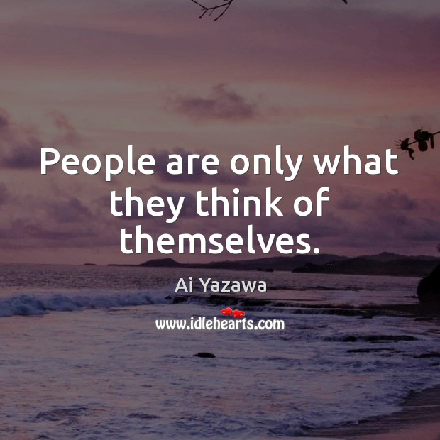 People are only what they think of themselves. Ai Yazawa Picture Quote