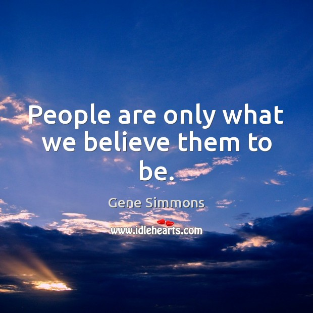 People are only what we believe them to be. Gene Simmons Picture Quote