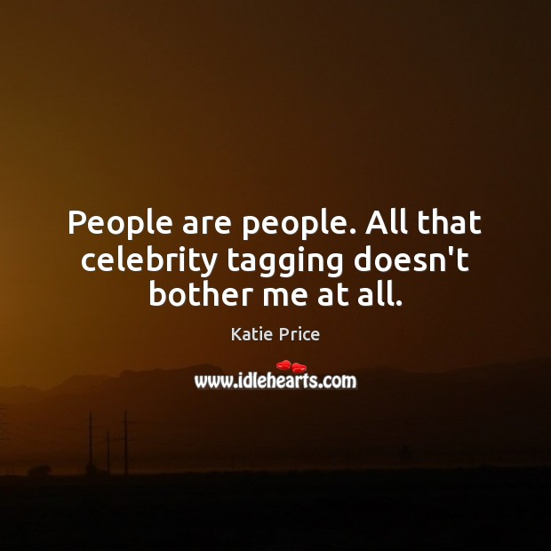 People are people. All that celebrity tagging doesn't bother me at all. Katie Price Picture Quote
