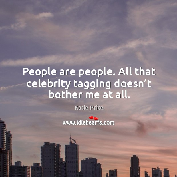 People are people. All that celebrity tagging doesn't bother me at all. Image
