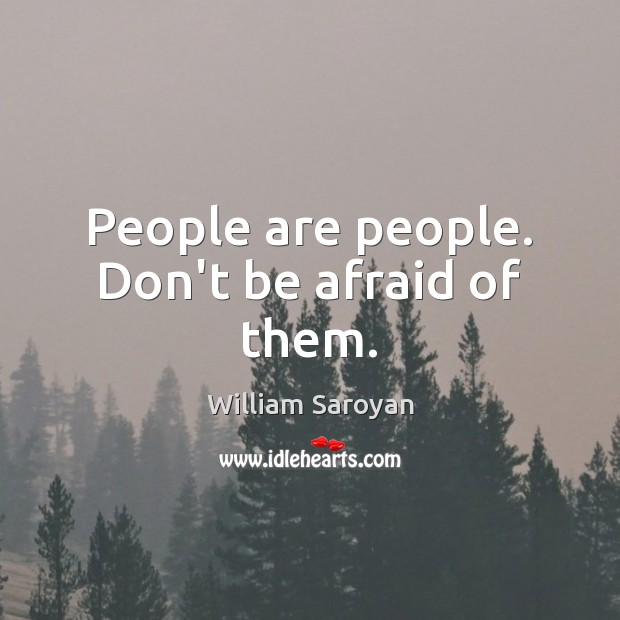 People are people. Don't be afraid of them. William Saroyan Picture Quote