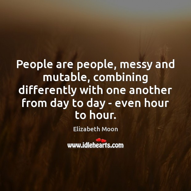 People are people, messy and mutable, combining differently with one another from Elizabeth Moon Picture Quote
