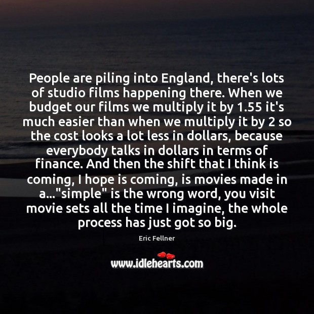 People are piling into England, there's lots of studio films happening there. Eric Fellner Picture Quote
