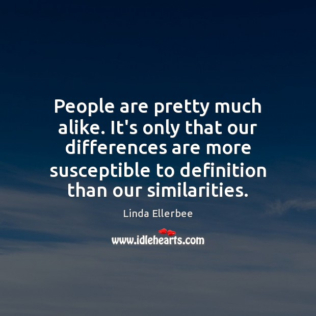 People are pretty much alike. It's only that our differences are more Image