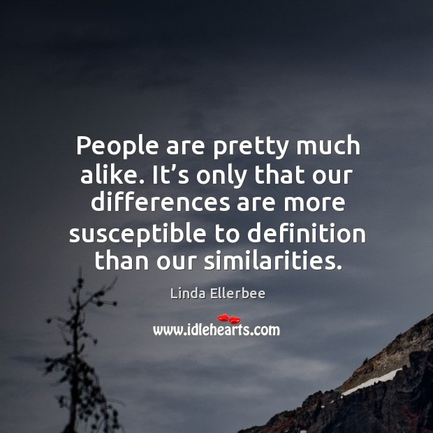 Image, People are pretty much alike. It's only that our differences are more