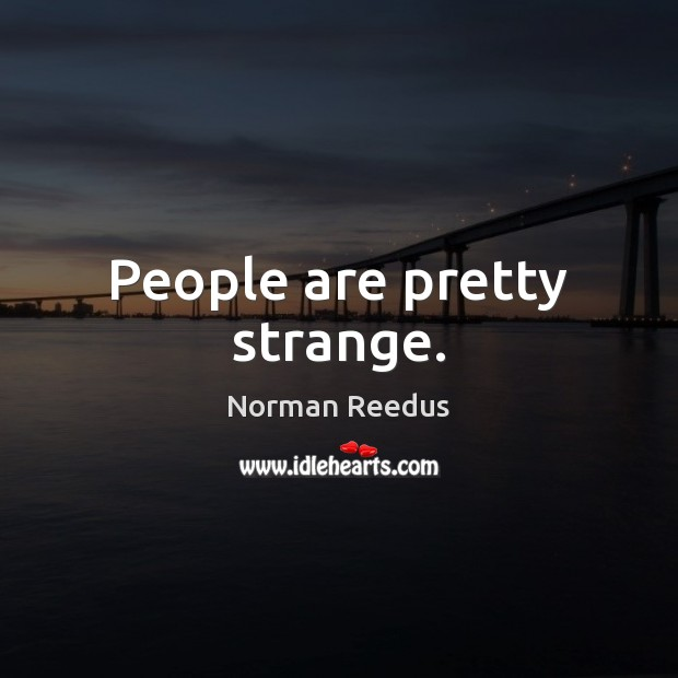People are pretty strange. Image