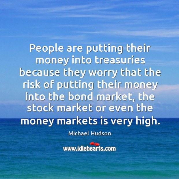 People are putting their money into treasuries because they worry that the Michael Hudson Picture Quote