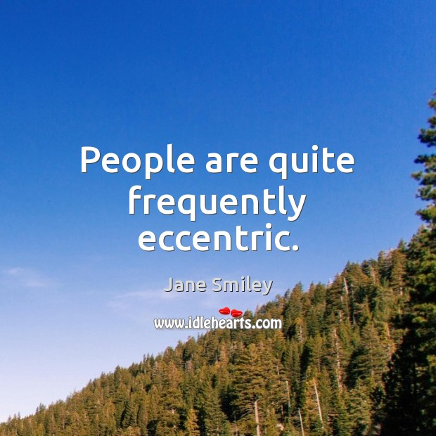 People are quite frequently eccentric. Jane Smiley Picture Quote
