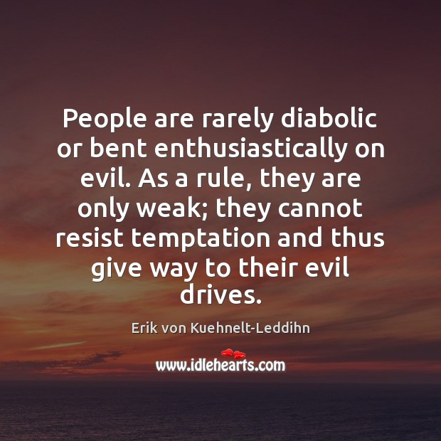 People are rarely diabolic or bent enthusiastically on evil. As a rule, Image