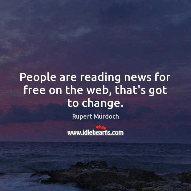 People are reading news for free on the web, that's got to change. Rupert Murdoch Picture Quote