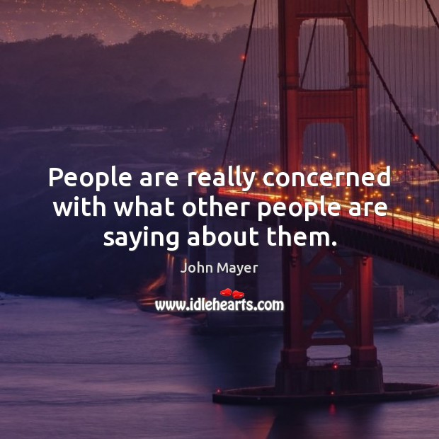 People are really concerned with what other people are saying about them. Image