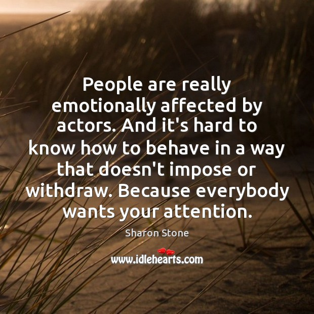 People are really emotionally affected by actors. And it's hard to know Sharon Stone Picture Quote