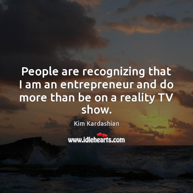 People are recognizing that I am an entrepreneur and do more than be on a reality TV show. Image