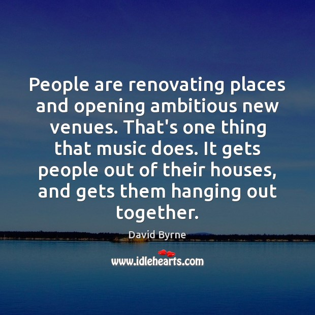 People are renovating places and opening ambitious new venues. That's one thing David Byrne Picture Quote