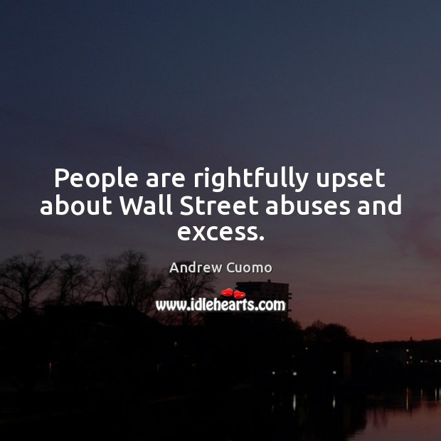 People are rightfully upset about Wall Street abuses and excess. Andrew Cuomo Picture Quote