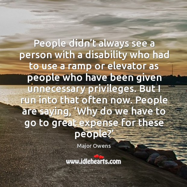 People are saying, 'why do we have to go to great expense for these people?' Major Owens Picture Quote