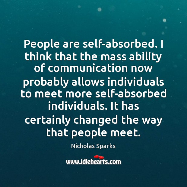 People are self-absorbed. I think that the mass ability of communication now Nicholas Sparks Picture Quote