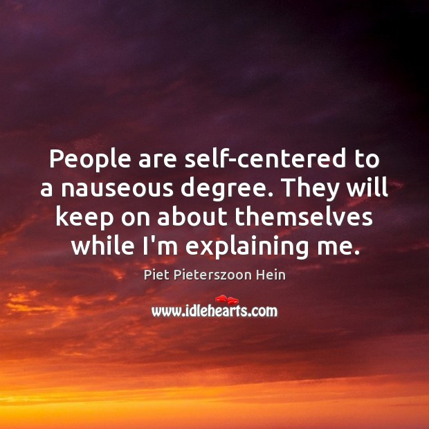 People are self-centered to a nauseous degree. They will keep on about Image