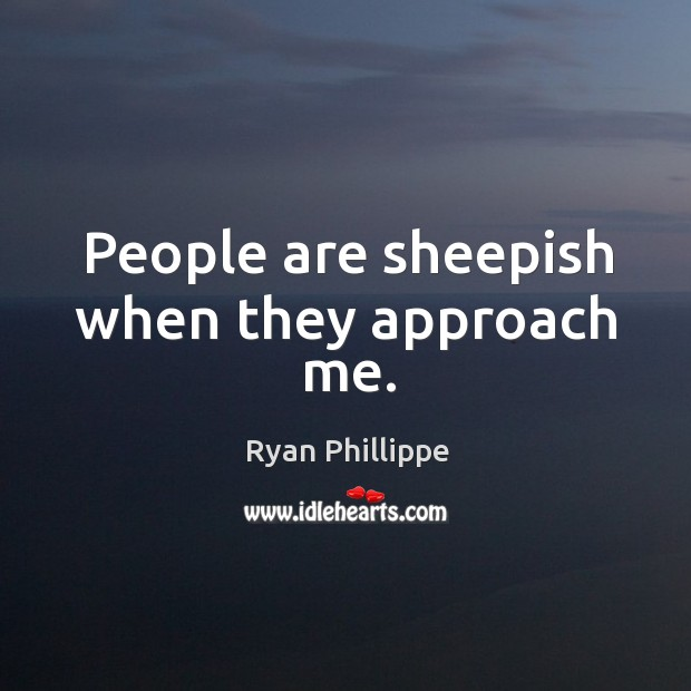 People are sheepish when they approach me. Ryan Phillippe Picture Quote