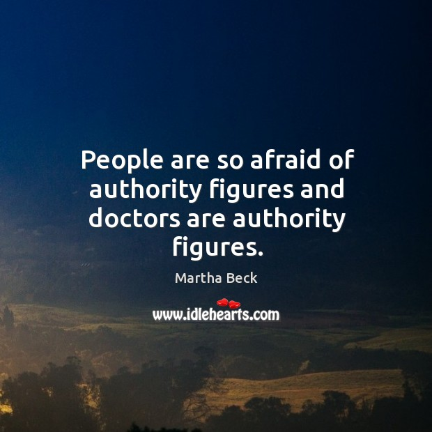 Image, People are so afraid of authority figures and doctors are authority figures.