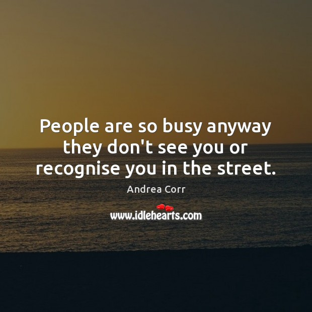 People are so busy anyway they don't see you or recognise you in the street. Image