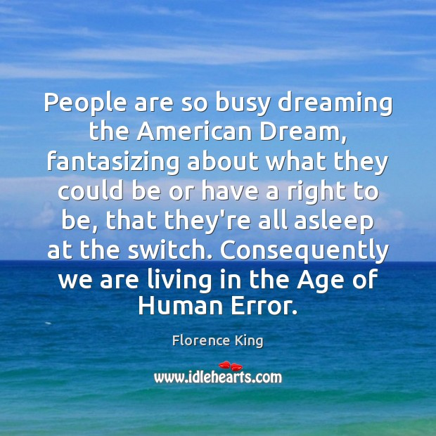 People are so busy dreaming the American Dream, fantasizing about what they Florence King Picture Quote