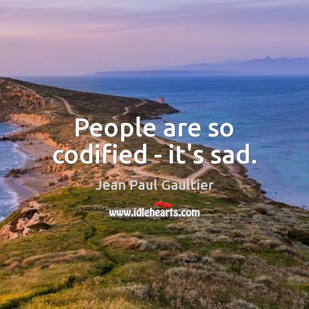 People are so codified – it's sad. Image