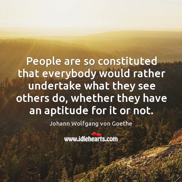 People are so constituted that everybody would rather undertake what they see Image