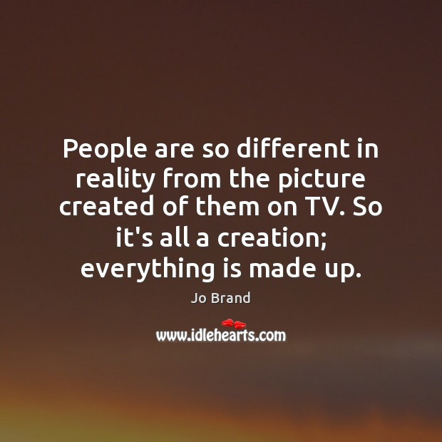 People are so different in reality from the picture created of them Image