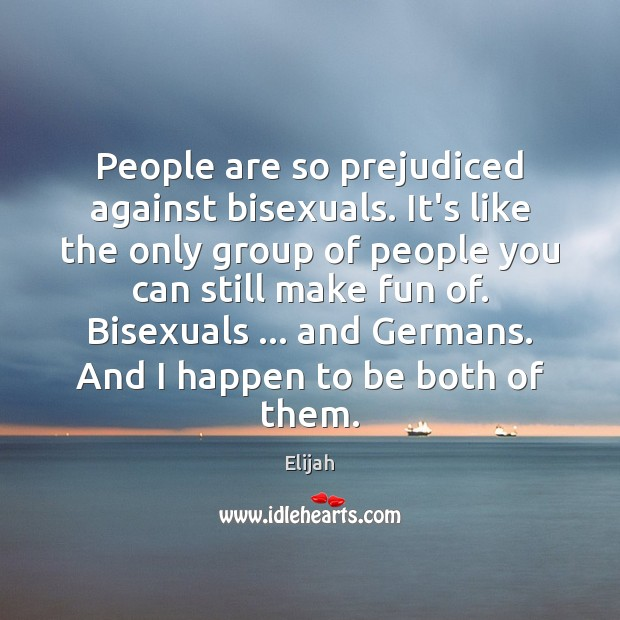 People are so prejudiced against bisexuals. It's like the only group of Image