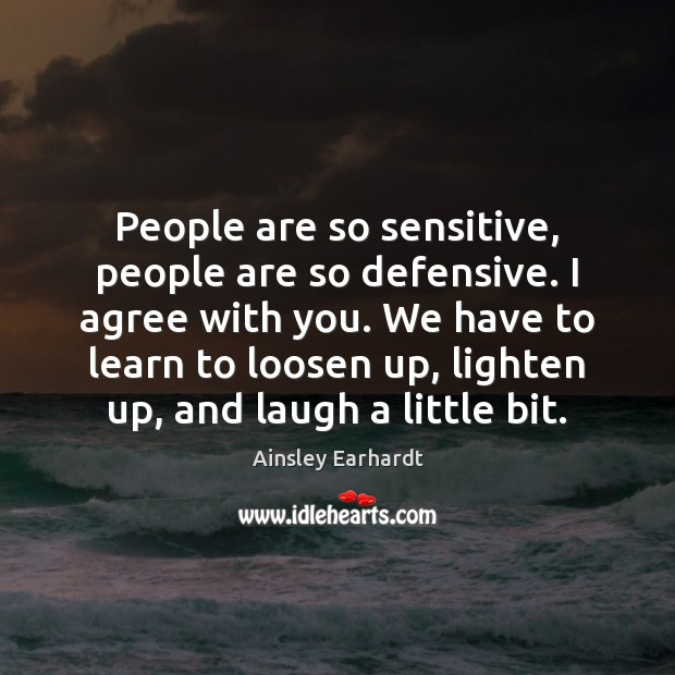 Image, People are so sensitive, people are so defensive. I agree with you.