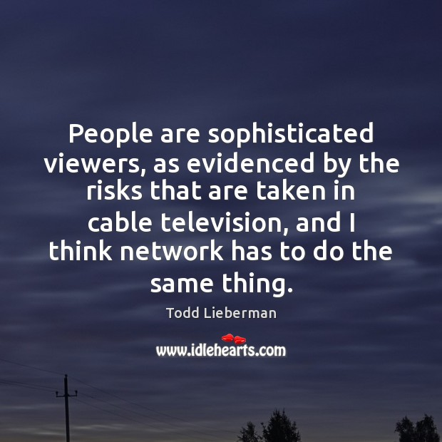 People are sophisticated viewers, as evidenced by the risks that are taken Image