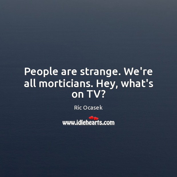 People are strange. We're all morticians. Hey, what's on TV? Image