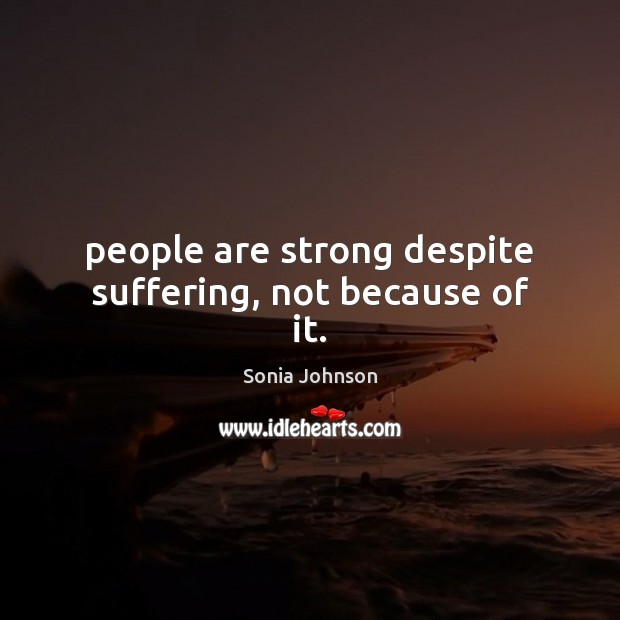 Image, People are strong despite suffering, not because of it.