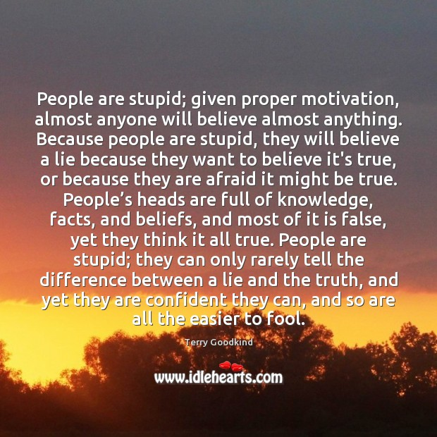 Image, People are stupid; given proper motivation, almost anyone will believe almost anything.
