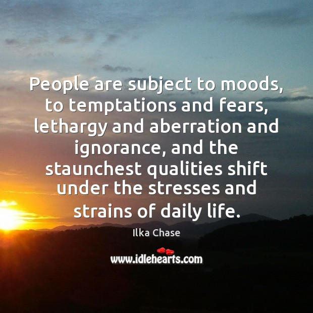 People are subject to moods, to temptations and fears, lethargy and aberration Image