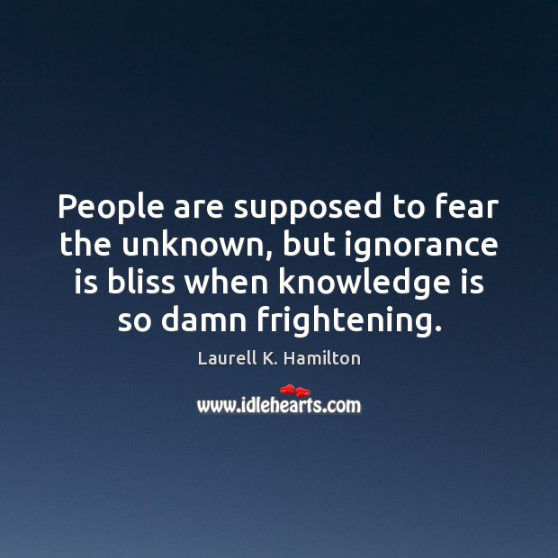 Image, People are supposed to fear the unknown, but ignorance is bliss when