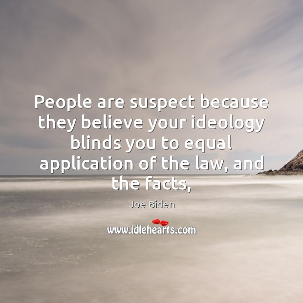 People are suspect because they believe your ideology blinds you to equal Joe Biden Picture Quote