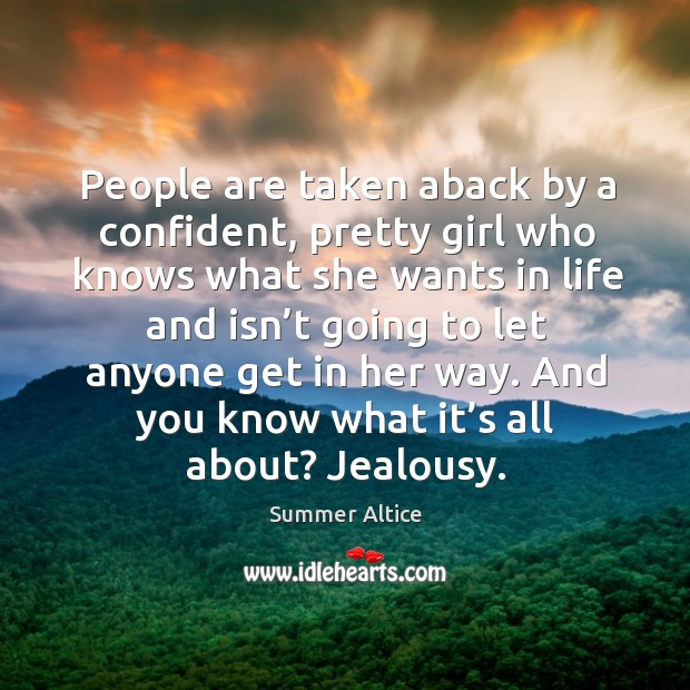 People are taken aback by a confident, pretty girl who knows what she wants in life and Summer Altice Picture Quote