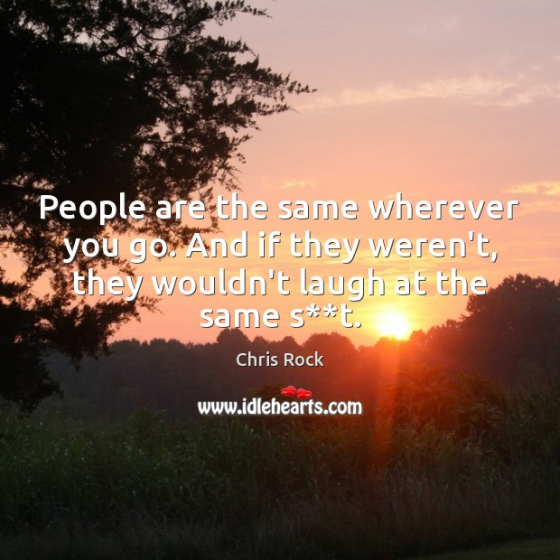 People are the same wherever you go. And if they weren't, they Chris Rock Picture Quote